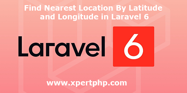 Find Nearest Location By Latitude and Longitude in Laravel 6